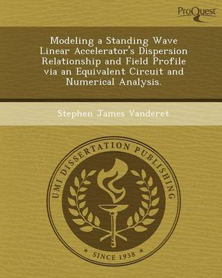 Modeling a Standing Wave Linear Accelerator's Dispersion Relationship and Field Profile Via an Equivalent Circuit and Numerical Analysis (Paperback)