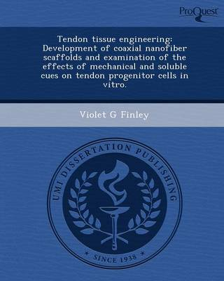 Tendon Tissue Engineering: Development of Coaxial Nanofiber Scaffolds and Examination of the Effects of Mechanical and Soluble Cues on Tendon Pro (Paperback)