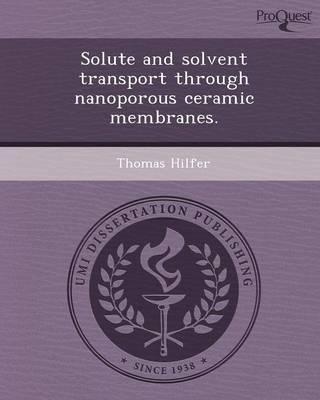 Solute and Solvent Transport Through Nanoporous Ceramic Membranes (Paperback)