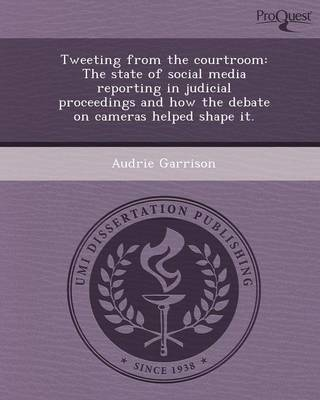 Tweeting from the Courtroom: The State of Social Media Reporting in Judicial Proceedings and How the Debate on Cameras Helped Shape It (Paperback)