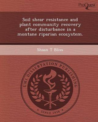 Soil Shear Resistance and Plant Community Recovery After Disturbance in a Montane Riparian Ecosystem (Paperback)