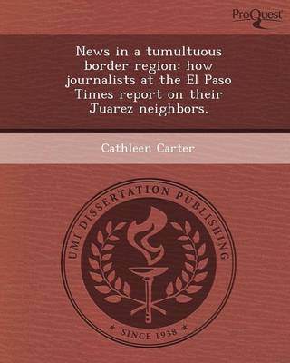 News in a Tumultuous Border Region: How Journalists at the El Paso Times Report on Their Juarez Neighbors (Paperback)