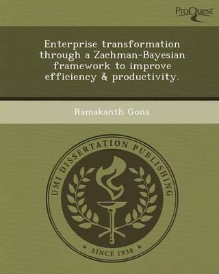 Enterprise Transformation Through a Zachman-Bayesian Framework to Improve Efficiency & Productivity (Paperback)