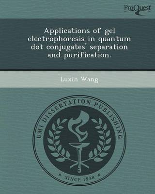 Applications of Gel Electrophoresis in Quantum Dot Conjugates' Separation and Purification (Paperback)