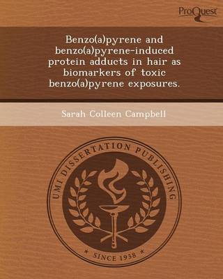 Benzo(a)Pyrene and Benzo(a)Pyrene-Induced Protein Adducts in Hair as Biomarkers of Toxic Benzo(a)Pyrene Exposures (Paperback)