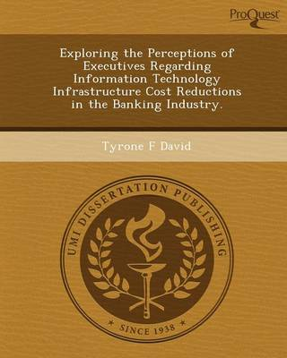 Exploring the Perceptions of Executives Regarding Information Technology Infrastructure Cost Reductions in the Banking Industry (Paperback)