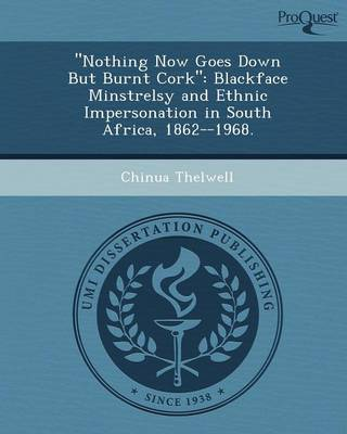 Nothing Now Goes Down But Burnt Cork: Blackface Minstrelsy and Ethnic Impersonation in South Africa (Paperback)