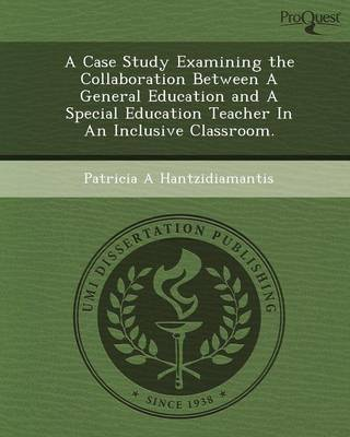 A Case Study Examining the Collaboration Between a General Education and a Special Education Teacher in an Inclusive Classroom (Paperback)