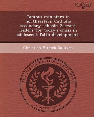 Campus Ministers in Northeastern Catholic Secondary Schools: Servant Leaders for Today's Crisis in Adolescent Faith Development (Paperback)