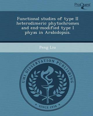 Functional Studies of Type II Heterodimeric Phytochromes and End-Modified Type I Phyas in Arabidopsis (Paperback)