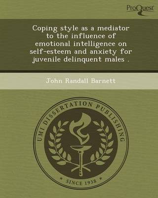 Coping Style as a Mediator to the Influence of Emotional Intelligence on Self-Esteem and Anxiety for Juvenile Delinquent Males (Paperback)