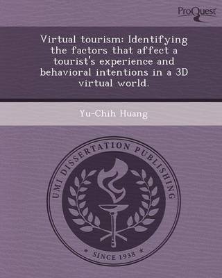 Virtual Tourism: Identifying the Factors That Affect a Tourist's Experience and Behavioral Intentions in a 3D Virtual World: A Dissertation Presented to the Graduate School of Clemson University in Partial Fulfillment of the Requirements for the Degree Doctor of Philosophy (Paperback)