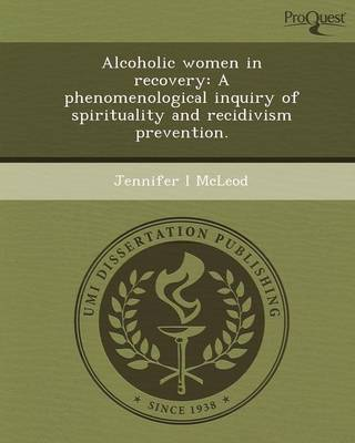 Alcoholic Women in Recovery: A Phenomenological Inquiry of Spirituality and Recidivism Prevention (Paperback)