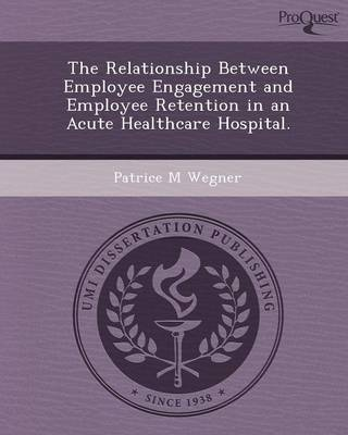 The Relationship Between Employee Engagement and Employee Retention in an Acute Healthcare Hospital (Paperback)