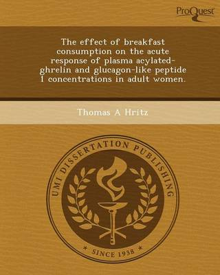 The Effect of Breakfast Consumption on the Acute Response of Plasma Acylated-Ghrelin and Glucagon-Like Peptide 1 Concentrations in Adult Women (Paperback)