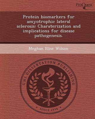 Protein Biomarkers for Amyotrophic Lateral Sclerosis: Charaterization and Implications for Disease Pathogenesis (Paperback)