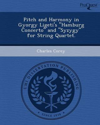 Pitch and Harmony in Gyorgy Ligeti's Hamburg Concerto and Syzygy for String Quartet (Paperback)