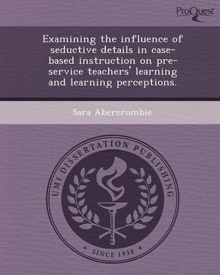 Examining the Influence of Seductive Details in Case-Based Instruction on Pre-Service Teachers' Learning and Learning Perceptions (Paperback)