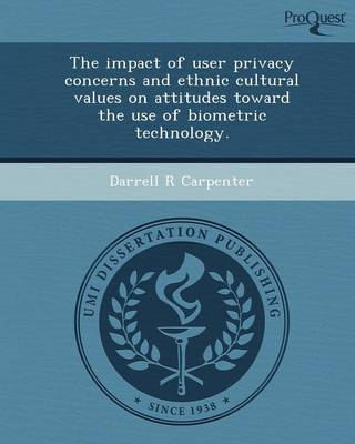 The Impact of User Privacy Concerns and Ethnic Cultural Values on Attitudes Toward the Use of Biometric Technology (Paperback)