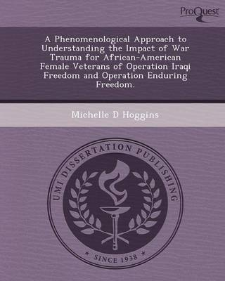 A Phenomenological Approach to Understanding the Impact of War Trauma for African-American Female Veterans of Operation Iraqi Freedom and Operation (Paperback)