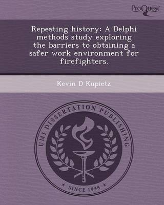Repeating History: A Delphi Methods Study Exploring the Barriers to Obtaining a Safer Work Environment for Firefighters (Paperback)