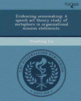 Evidencing Sensemaking: A Speech ACT Theory Study of Metaphors in Organizational Mission Statements (Paperback)