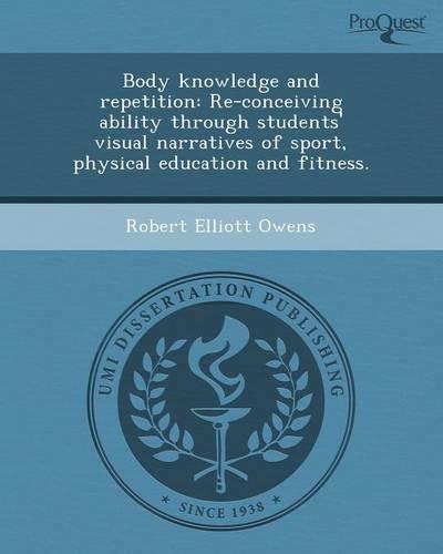 Body Knowledge and Repetition: Re-Conceiving Ability Through Students' Visual Narratives of Sport, Physical Education and Fitness. (Paperback)