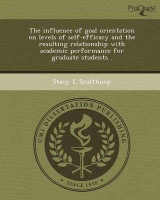 The Influence of Goal Orientation on Levels of Self-Efficacy and the Resulting Relationship with Academic Performance for Graduate Students (Paperback)