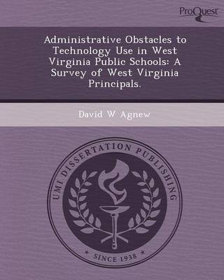 Administrative Obstacles to Technology Use in West Virginia Public Schools: A Survey of West Virginia Principals (Paperback)