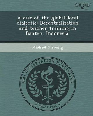 A Case of the Global-Local Dialectic: Decentralization and Teacher Training in Banten (Paperback)