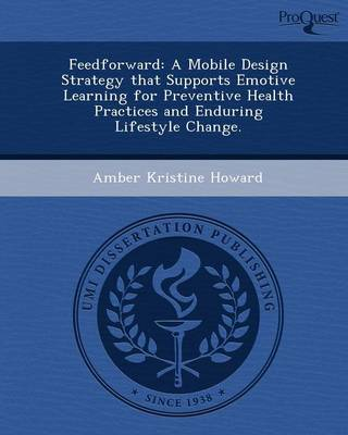 Feedforward: A Mobile Design Strategy That Supports Emotive Learning for Preventive Health Practices and Enduring Lifestyle Change (Paperback)