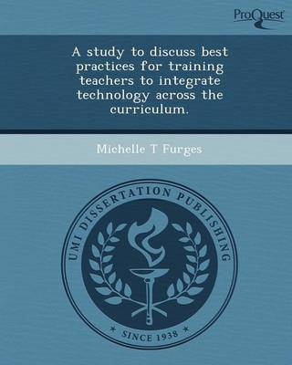 A Study to Discuss Best Practices for Training Teachers to Integrate Technology Across the Curriculum (Paperback)