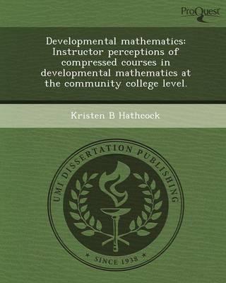 Developmental Mathematics: Instructor Perceptions of Compressed Courses in Developmental Mathematics at the Community College Level (Paperback)
