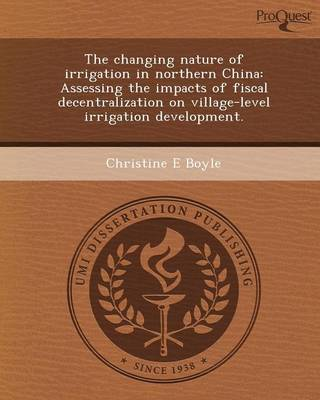 The Changing Nature of Irrigation in Northern China: Assessing the Impacts of Fiscal Decentralization on Village-Level Irrigation Development (Paperback)