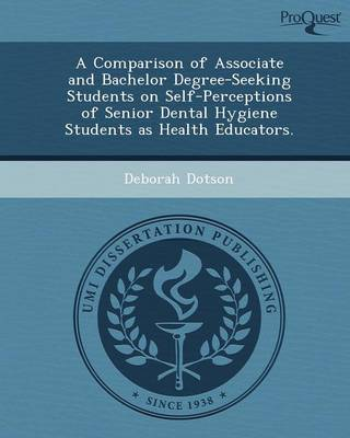 A Comparison of Associate and Bachelor Degree-Seeking Students on Self-Perceptions of Senior Dental Hygiene Students as Health Educators (Paperback)