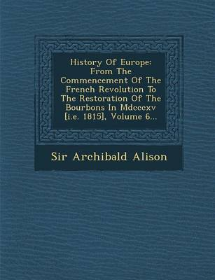 History of Europe: From the Commencement of the French Revolution to the Restoration of the Bourbons in MDCCCXV [I.E. 1815], Volume 6... (Paperback)