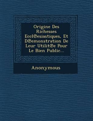 Origine Des Richesses Eccl Esiastiques, Et D Emonstration de Leur Utilit E Pour Le Bien Public... (Paperback)