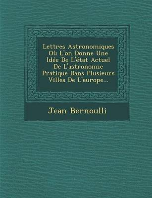 Lettres Astronomiques Ou L'On Donne Une Idee de L'Etat Actuel de L'Astronomie Pratique Dans Plusieurs Villes de L'Europe... (Paperback)