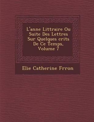 L'Ann E Litt Raire Ou Suite Des Lettres Sur Quelques Crits de Ce Temps, Volume 7 (Paperback)