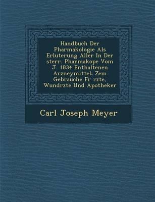 Handbuch Der Pharmakologie ALS Erl Uterung Aller in Der Sterr. Pharmakop E Vom J. 1834 Enthaltenen Arzneymittel: Zem Gebrauche Fur Rzte, Wund Rzte Und (Paperback)