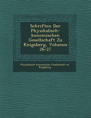Schriften Der Physikalisch- Konomischen Gesellschaft Zu K Nigsberg, Volumes 26-27 (Paperback)