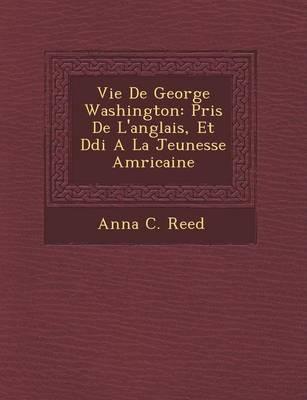 Vie de George Washington: Pris de L'Anglais, Et D Di a la Jeunesse Am Ricaine (Paperback)