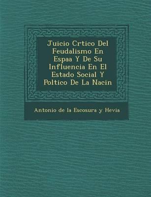 Juicio Cr Tico del Feudalismo En Espa A Y de Su Influencia En El Estado Social y Pol Tico de La Naci N (Paperback)