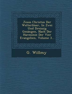 Jesus Christus Der Welterloser, in Zwei Und Dreissig Gesangen, Nach Der Harmonie Der Vier Evangelien, Volume 3... (Paperback)