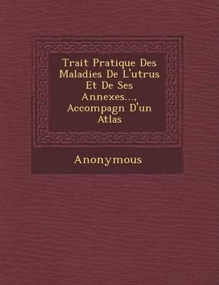 Trait Pratique Des Maladies de L'Ut Rus Et de Ses Annexes..., Accompagn D'Un Atlas (Paperback)