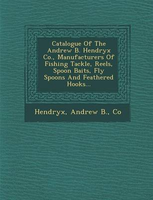 Catalogue of the Andrew B. Hendryx Co., Manufacturers of Fishing Tackle, Reels, Spoon Baits, Fly Spoons and Feathered Hooks... (Paperback)