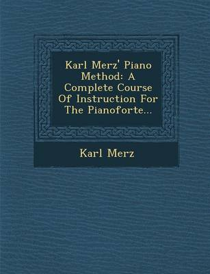 Karl Merz' Piano Method: A Complete Course of Instruction for the Pianoforte... (Paperback)