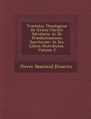 Tractatus Theologicus de Gratia Christi Salvatoris AC de Praedestinatione Sanctorum: In Sex Libros Distributus, Volume 2 (Paperback)