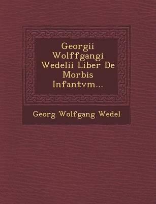 Georgii Wolffgangi Wedelii Liber de Morbis Infantvm... (Paperback)