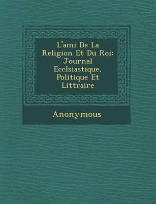 L'Ami de La Religion Et Du Roi: Journal Eccl Siastique, Politique Et Litt Raire (Paperback)